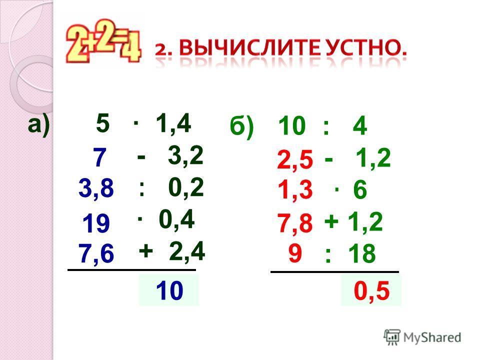 а) 5 1,4 - 3,2 : 0,2 0,4 + 2,4 ?10 7 3,8 19 б) 10 : 4 - 1,2 · 6 + 1,2 : 18 ? 0,5 2,5 1,3 7,8 7,6 9