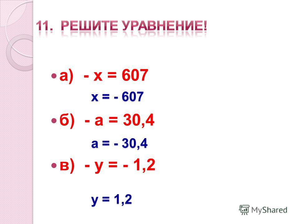 а) - х = 607 б) - а = 30,4 в) - у = - 1,2 х = - 607 а = - 30,4 у = 1,2