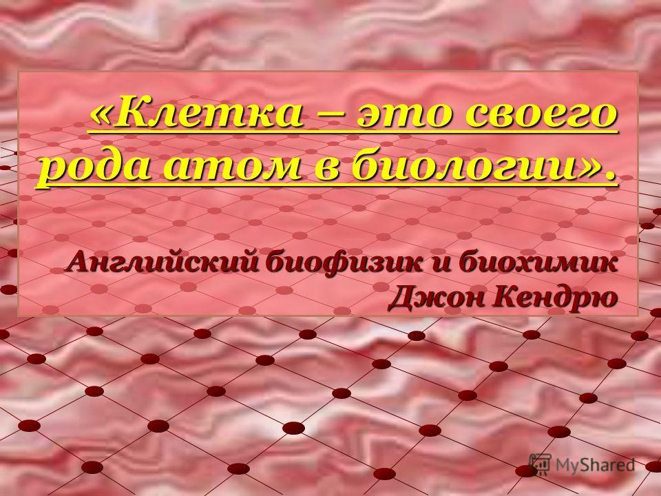 «Клетка – это своего рода атом в биологии». Английский биофизик и биохимик Джон Кендрю