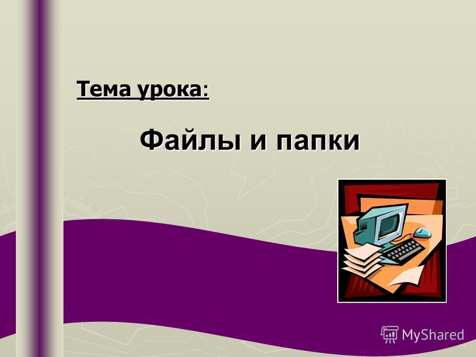 Тема урока : Файлы и папки