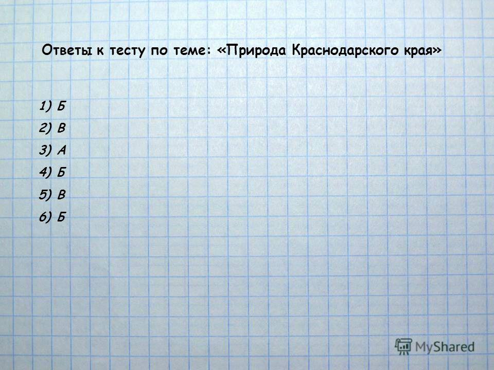 Ответы к тесту по теме: «Природа Краснодарского края» 1)Б 2)В 3)А 4)Б 5)В 6)Б