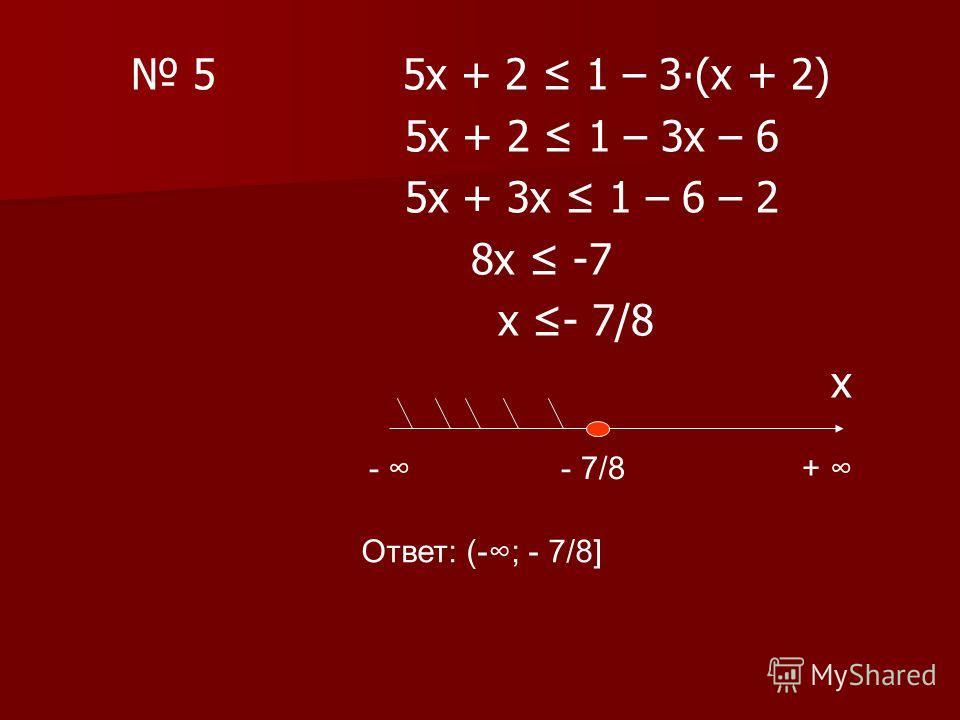 5 5х + 2 1 – 3(х + 2) 5х + 2 1 – 3х – 6 5х + 3х 1 – 6 – 2 8х -7 х - 7/8 х - - 7/8 + Ответ: (-; - 7/8]