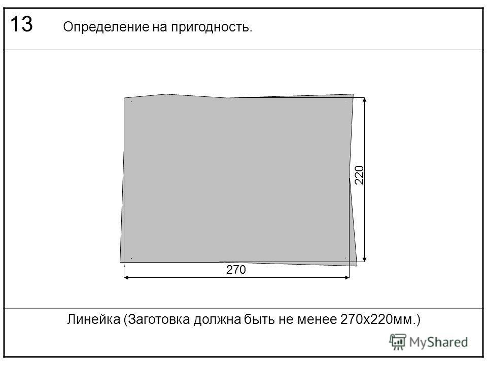 13 Определение на пригодность. Линейка (Заготовка должна быть не менее 270х220мм.) 220 270