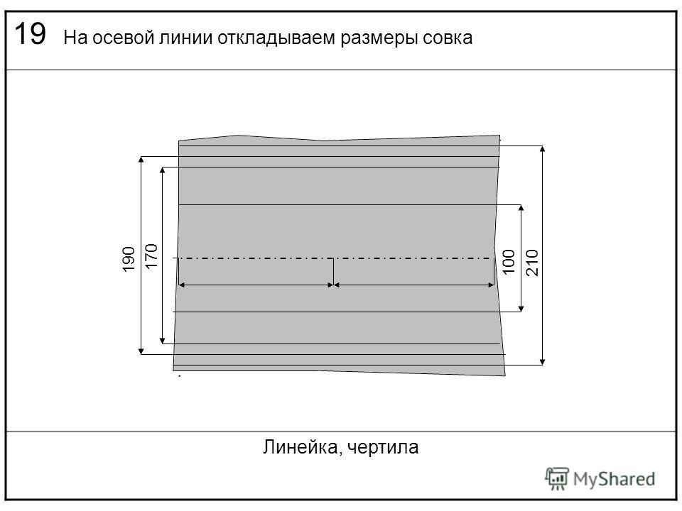 19 На осевой линии откладываем размеры совка Линейка, чертила 210100 190 170