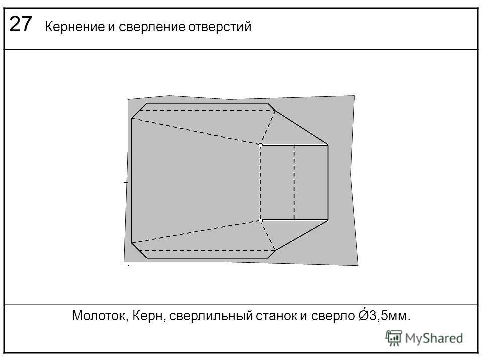 27 Кернение и сверление отверстий Молоток, Керн, сверлильный станок и сверло Ǿ3,5мм.