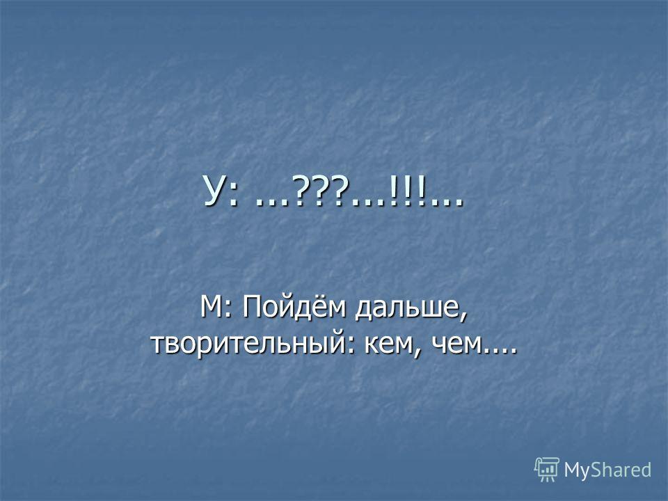 У:...???...!!!... М: Пойдём дальше, творительный: кем, чем....