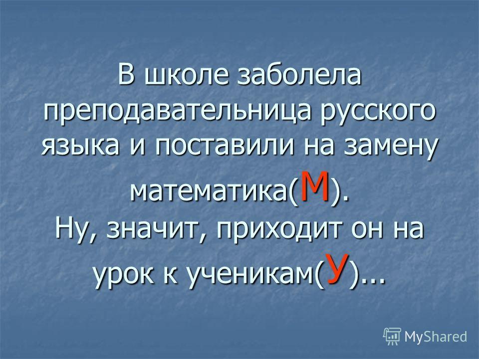 В школе заболела преподавательница русского языка и поставили на замену математика( М ). Ну, значит, приходит он на урок к ученикам( У )...