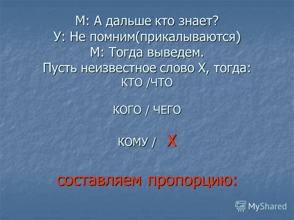 М: А дальше кто знает? У: Не помним(прикалываются) М: Тогда выведем. Пусть неизвестное слово Х, тогда: КТО /ЧТО КОГО / ЧЕГО КОМУ / Х составляем пропорцию: