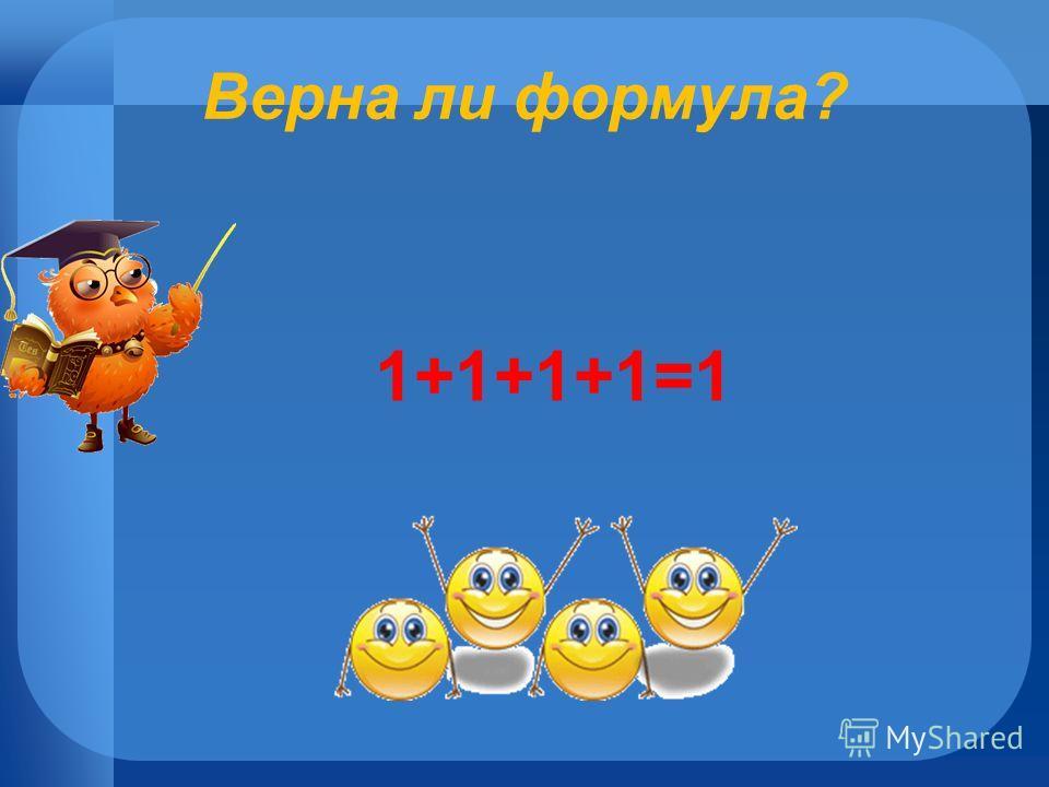 Верна ли формула? 1+1+1+1=1