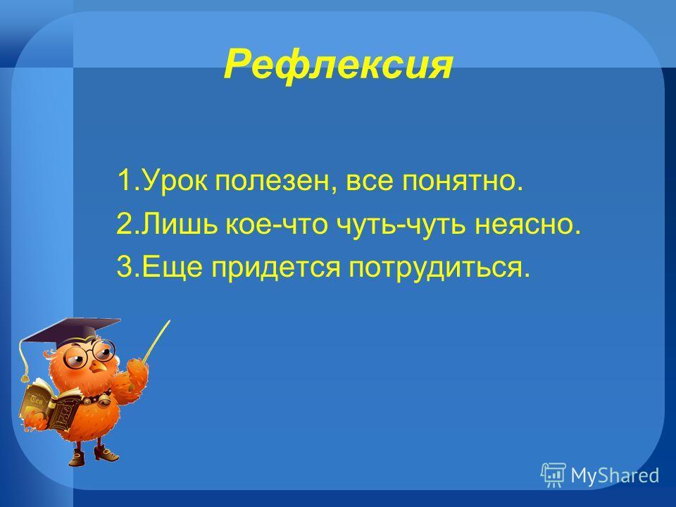 Рефлексия 1.Урок полезен, все понятно. 2.Лишь кое-что чуть-чуть неясно. 3.Еще придется потрудиться.