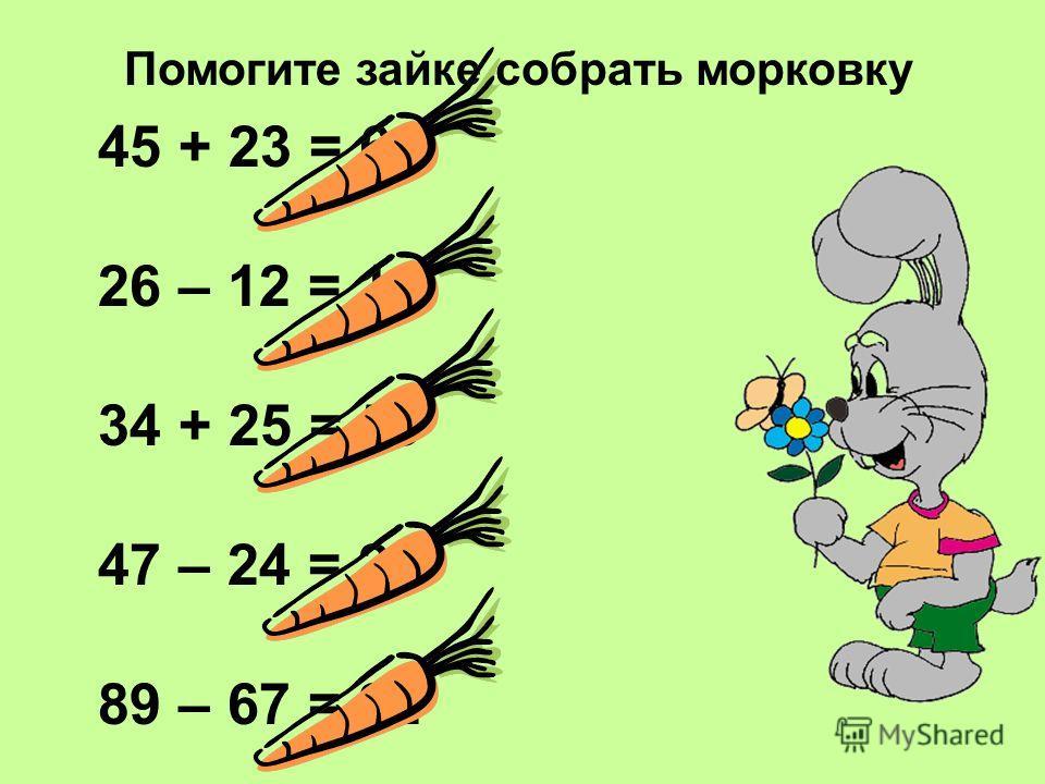 Помогите зайке собрать морковку 45 + 23 = 68 26 – 12 = 14 34 + 25 = 59 47 – 24 = 23 89 – 67 = 22