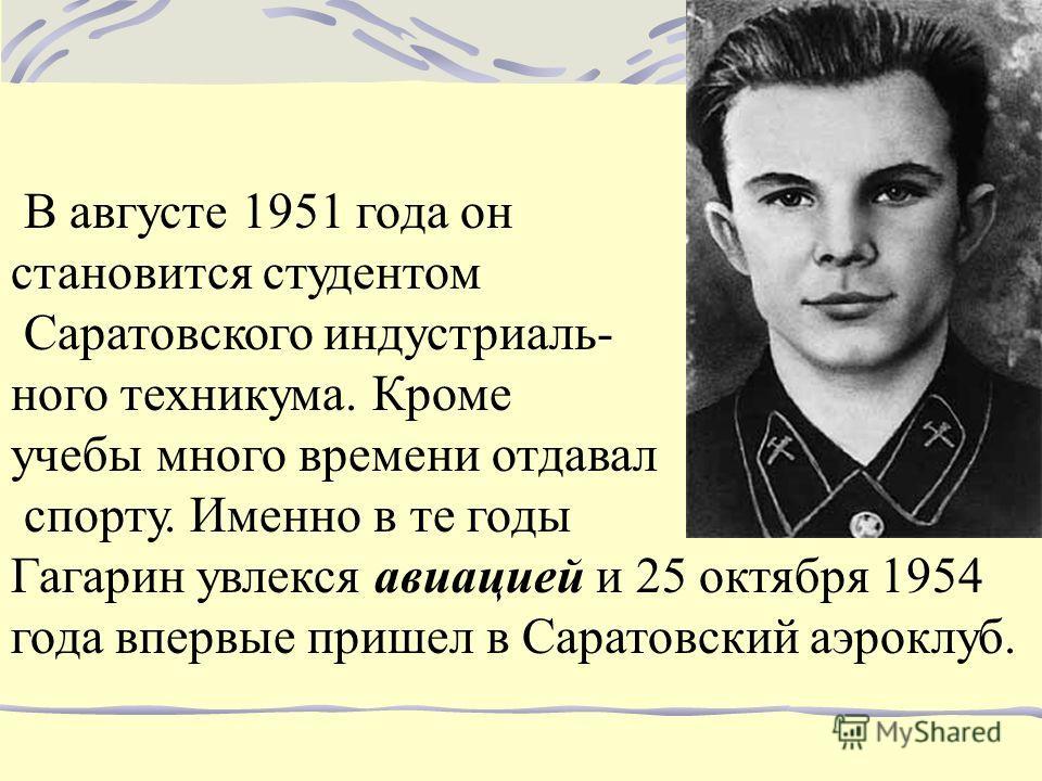 В августе 1951 года он становится студентом Саратовского индустриаль- ного техникума. Кроме учебы много времени отдавал спорту. Именно в те годы Гагарин увлекся авиацией и 25 октября 1954 года впервые пришел в Саратовский аэроклуб.