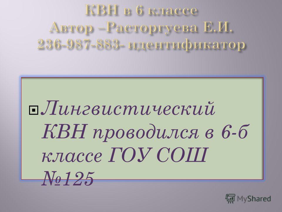 Лингвистический КВН проводился в 6-б классе ГОУ СОШ 125