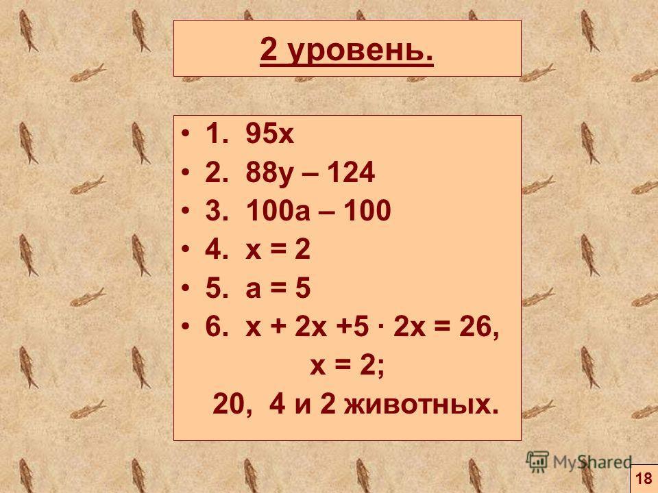 2 уровень. 1. 95х 2. 88y – 124 3. 100a – 100 4. x = 2 5. a = 5 6. x + 2x +5 2x = 26, x = 2; 20, 4 и 2 животных. 18