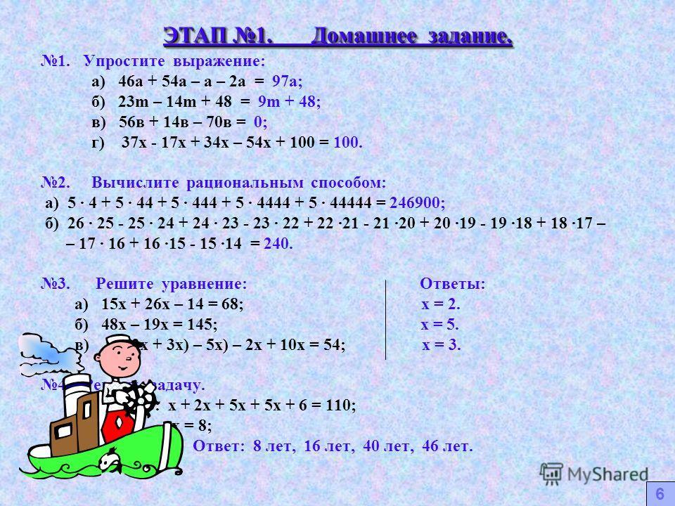 ЭТАП 1. Домашнее задание. 1. Упростите выражение: а) 46а + 54а – а – 2а = 97а; б) 23m – 14m + 48 = 9m + 48; в) 56в + 14в – 70в = 0; г) 37х - 17х + 34х – 54х + 100 = 100. 2. Вычислите рациональным способом: а) 5 · 4 + 5 · 44 + 5 · 444 + 5 · 4444 + 5 ·