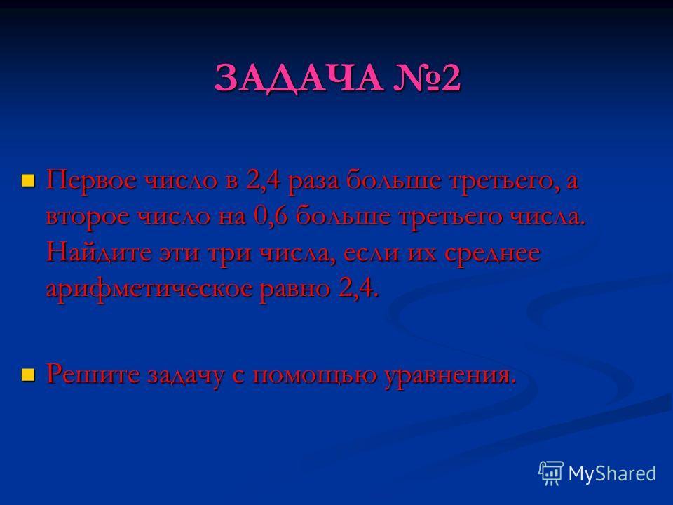 ЗАДАЧА 2 Первое число в 2,4 раза больше третьего, а второе число на 0,6 больше третьего числа. Найдите эти три числа, если их среднее арифметическое равно 2,4. Первое число в 2,4 раза больше третьего, а второе число на 0,6 больше третьего числа. Найд