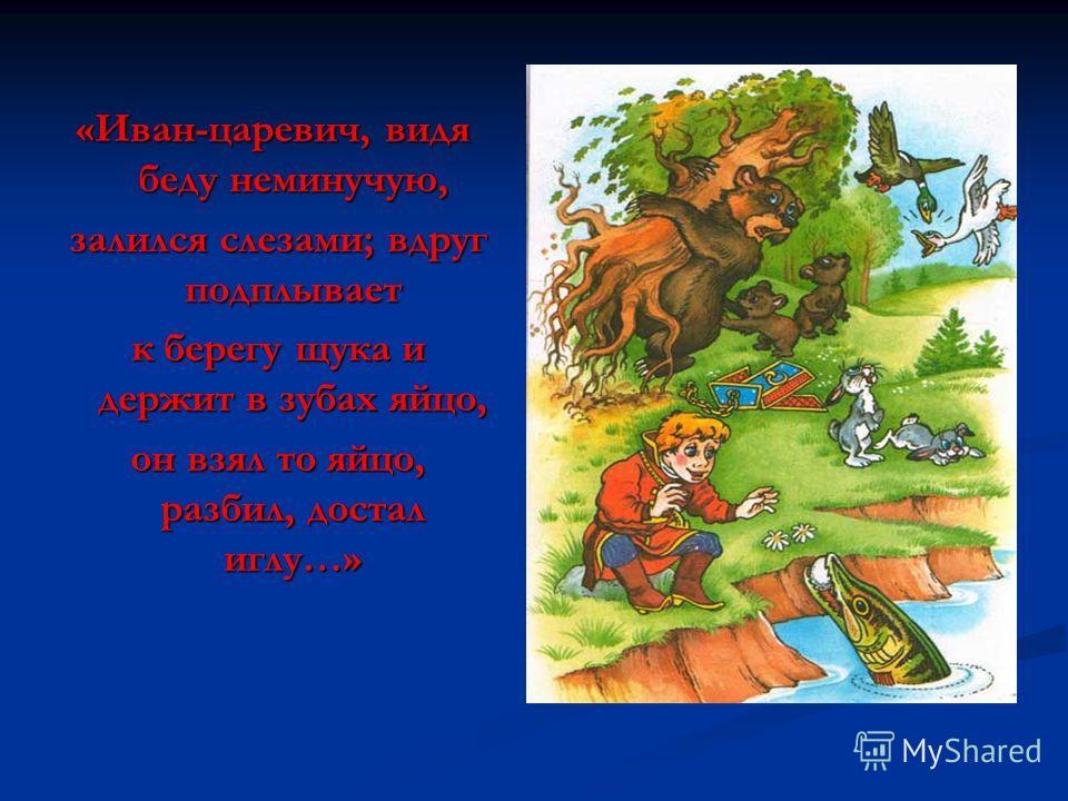 «Иван-царевич, видя беду неминучую, залился слезами; вдруг подплывает залился слезами; вдруг подплывает к берегу щука и держит в зубах яйцо, к берегу щука и держит в зубах яйцо, он взял то яйцо, разбил, достал иглу…» он взял то яйцо, разбил, достал и
