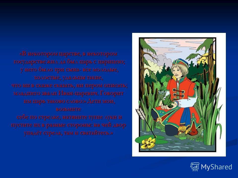 «В некотором царстве, в некотором государстве жил да был царь с царицею; у него было три сына- все молодые, холостые, удальцы такие, что ни в сказке сказать, ни пером описать; младшего звали Иван-царевич. Говорит им царь таково слово:» Дети мои, возь