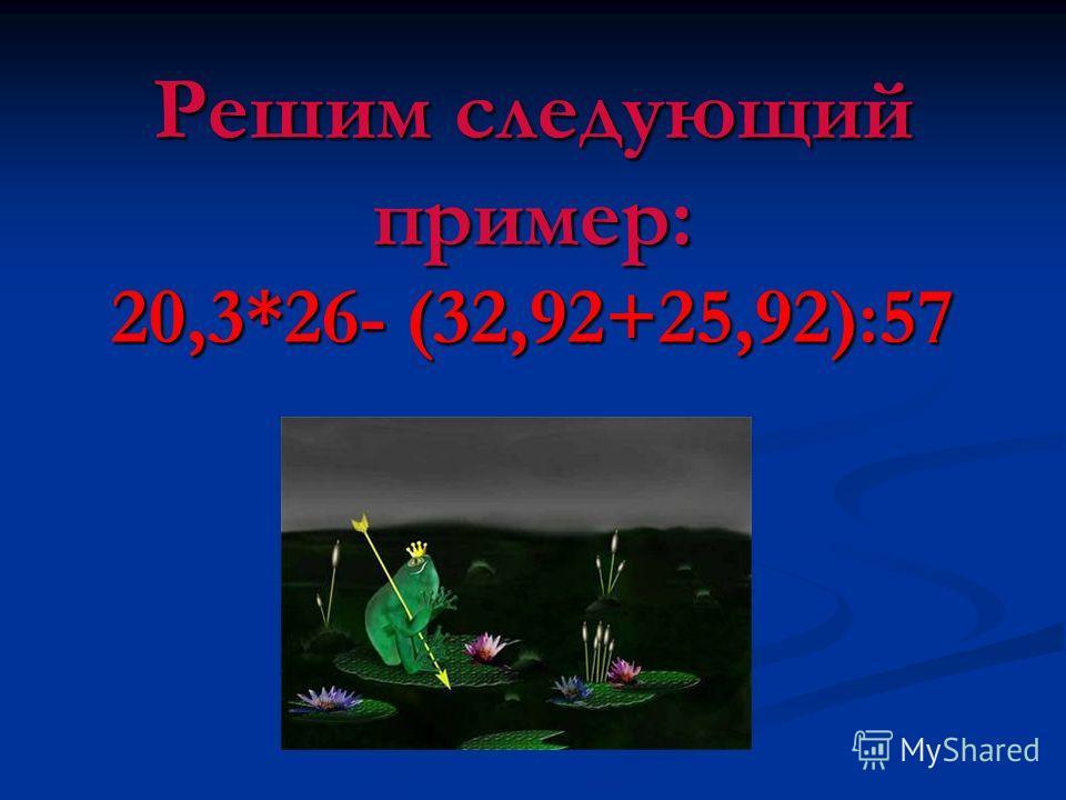 Решим следующий пример: 20,3*26- (32,92+25,92):57
