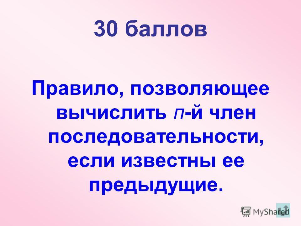 30 баллов Правило, позволяющее вычислить п-й член последовательности, если известны ее предыдущие.
