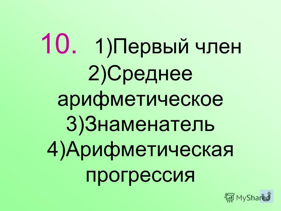 10. 1)Первый член 2)Среднее арифметическое 3)Знаменатель 4)Арифметическая прогрессия