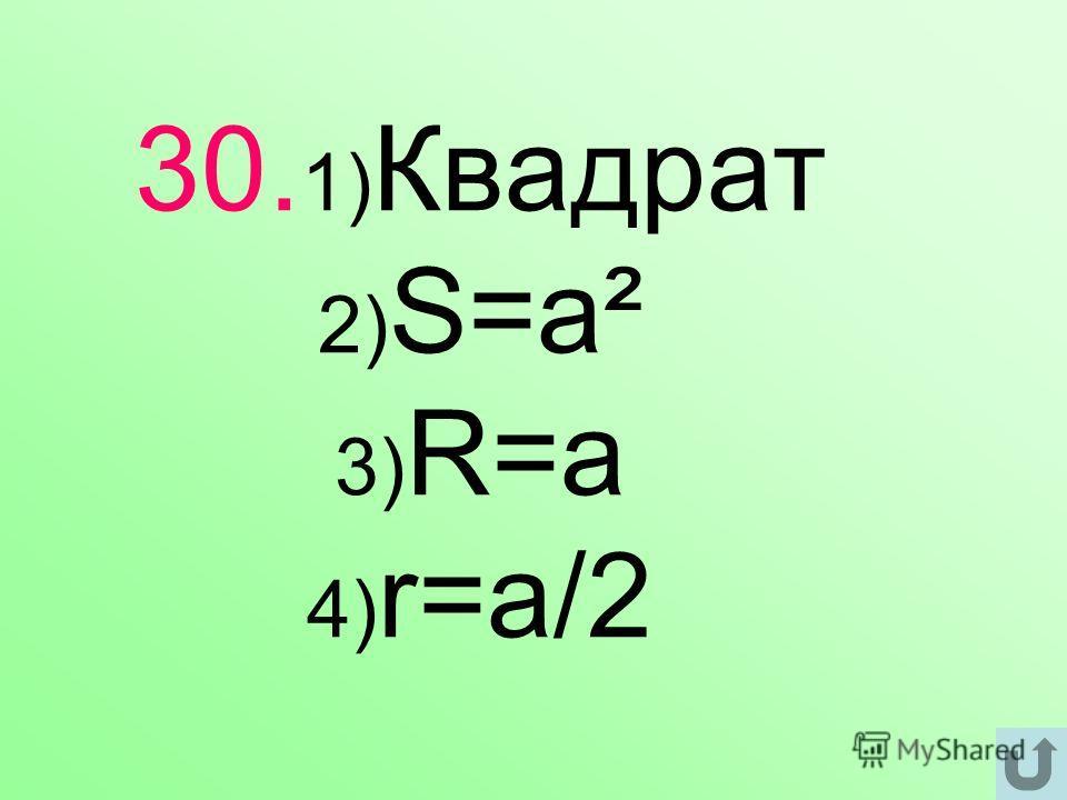 30. 1) Квадрат 2) S=a² 3) R=a 4) r=a/2