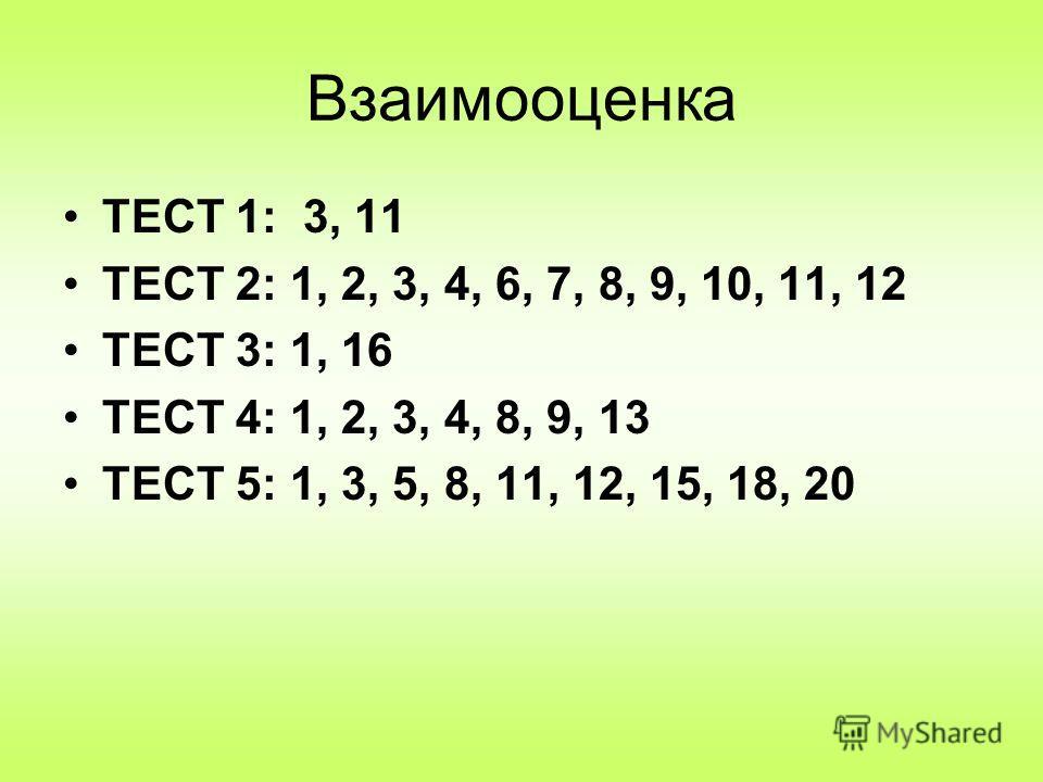 Взаимооценка ТЕСТ 1: 3, 11 ТЕСТ 2: 1, 2, 3, 4, 6, 7, 8, 9, 10, 11, 12 ТЕСТ 3: 1, 16 ТЕСТ 4: 1, 2, 3, 4, 8, 9, 13 ТЕСТ 5: 1, 3, 5, 8, 11, 12, 15, 18, 20