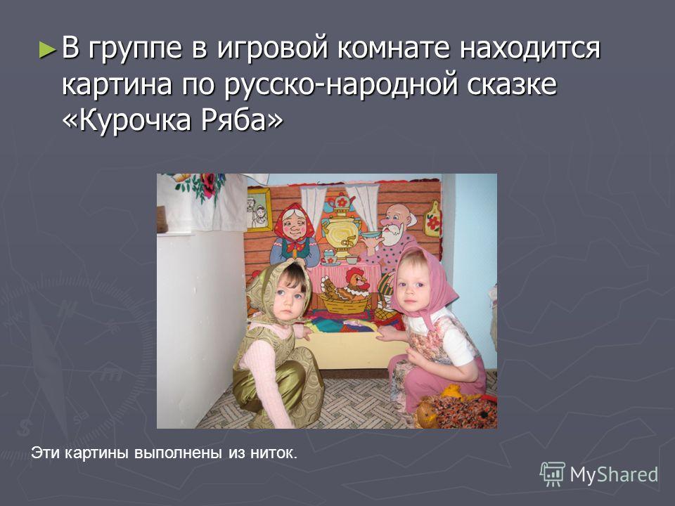 В группе в игровой комнате находится картина по русско-народной сказке «Курочка Ряба» В группе в игровой комнате находится картина по русско-народной сказке «Курочка Ряба» Эти картины выполнены из ниток.