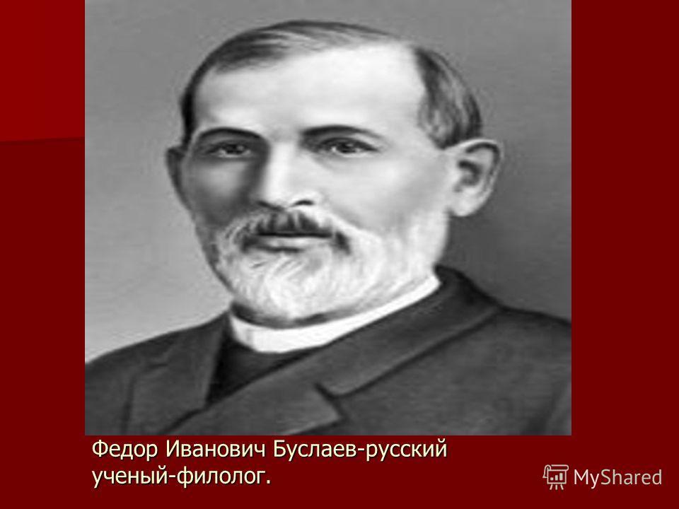 Федор Иванович Буслаев-русский ученый-филолог.