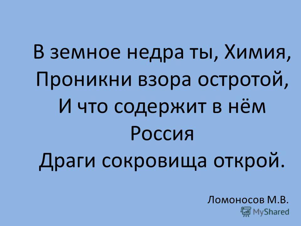 В земное недра ты, Химия, Проникни взора остротой, И что содержит в нём Россия Драги сокровища открой. Ломоносов М.В.