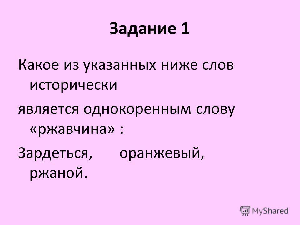 Задание 1 Какое из указанных ниже слов исторически является однокоренным слову «ржавчина» : Зардеться, оранжевый, ржаной.