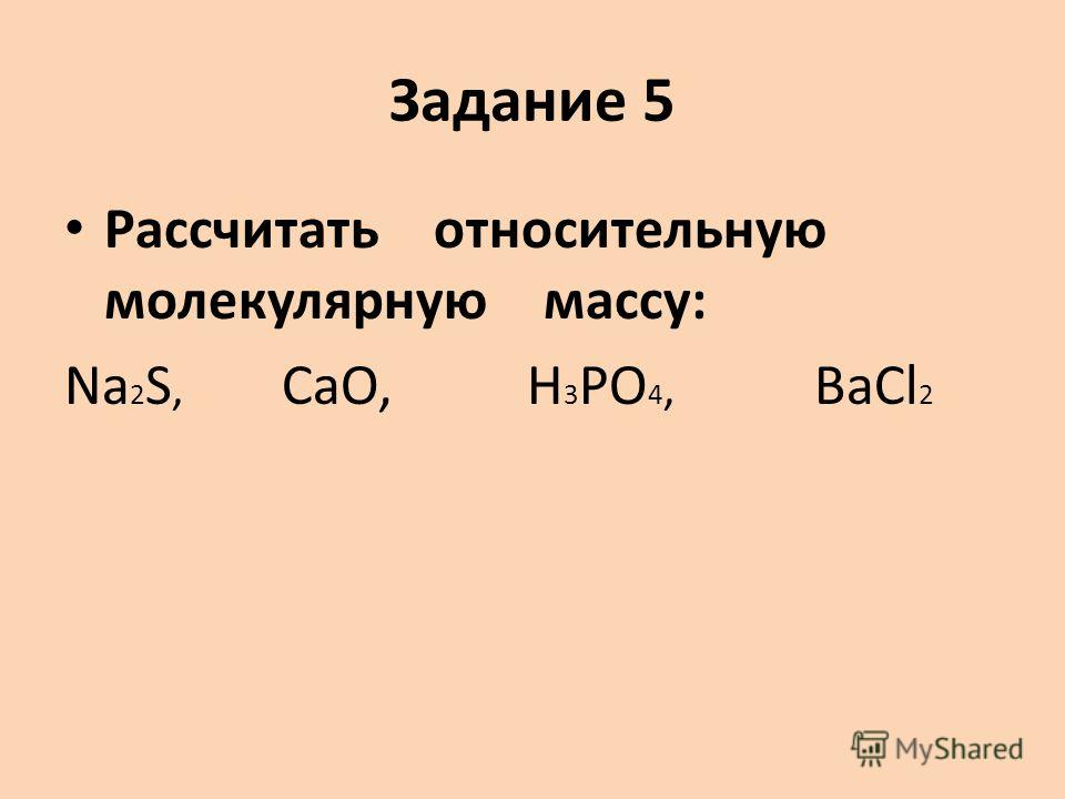 Задание 5 Рассчитать относительную молекулярную массу: Na 2 S, CaO, H 3 PO 4, BaCl 2
