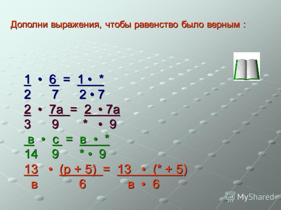 Дополни выражения, чтобы равенство было верным : 1 6 = 1 * 2 7 2 7 2 7а = 2 7а 3 9 * 9 в с = в * в с = в * 14 9 * 9 13 (р + 5) = 13 (* + 5) в 6 в 6 в 6 в 6
