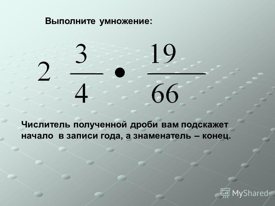 Выполните умножение: Числитель полученной дроби вам подскажет начало в записи года, а знаменатель – конец.