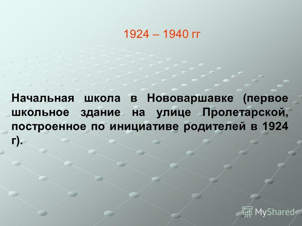 1924 – 1940 гг Начальная школа в Нововаршавке (первое школьное здание на улице Пролетарской, построенное по инициативе родителей в 1924 г).