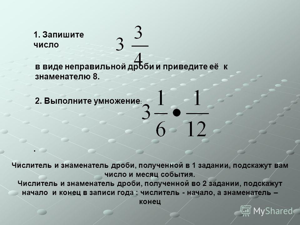 1. Запишите число в виде неправильной дроби и приведите её к знаменателю 8. 2. Выполните умножение :. Числитель и знаменатель дроби, полученной в 1 задании, подскажут вам число и месяц события. Числитель и знаменатель дроби, полученной во 2 задании,