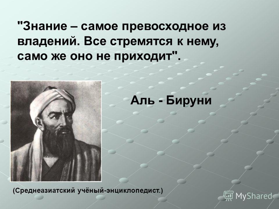 Знание – самое превосходное из владений. Все стремятся к нему, само же оно не приходит. Аль - Бируни (Среднеазиатский учёный-энциклопедист.)