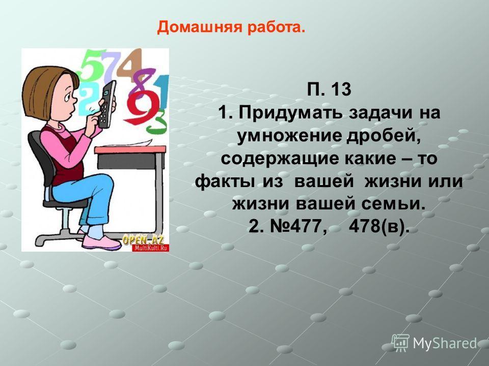 Домашняя работа. П. 13 1. Придумать задачи на умножение дробей, содержащие какие – то факты из вашей жизни или жизни вашей семьи. 2. 477, 478(в).