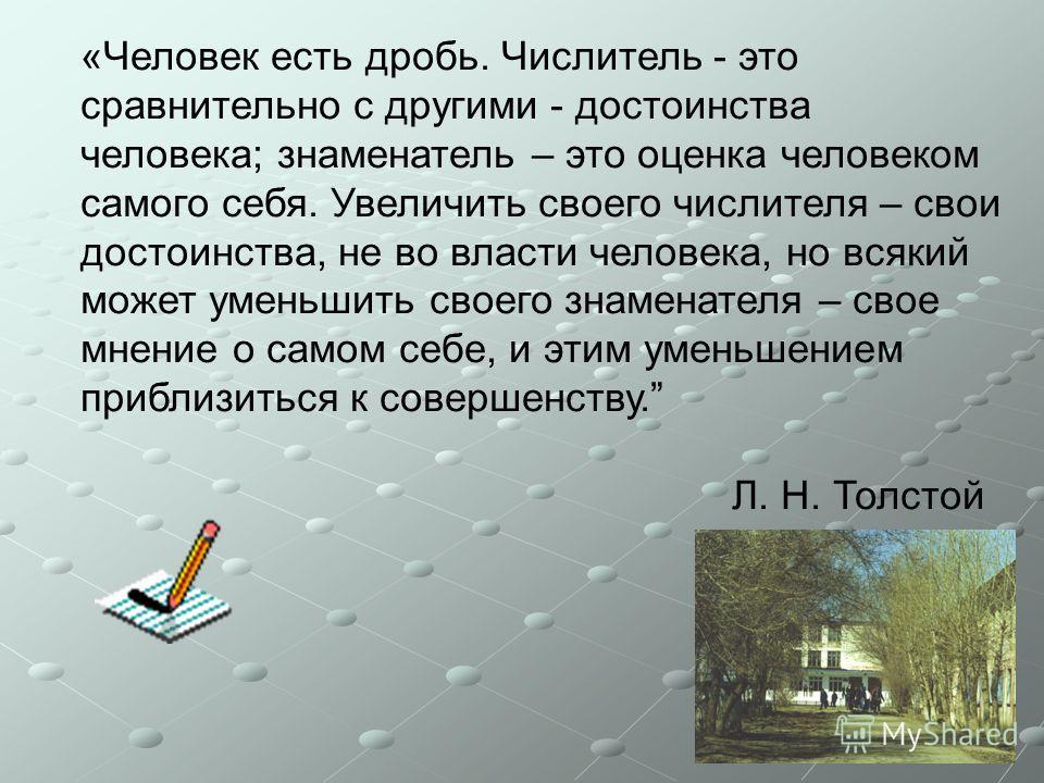 «Человек есть дробь. Числитель - это сравнительно с другими - достоинства человека; знаменатель – это оценка человеком самого себя. Увеличить своего числителя – свои достоинства, не во власти человека, но всякий может уменьшить своего знаменателя – с