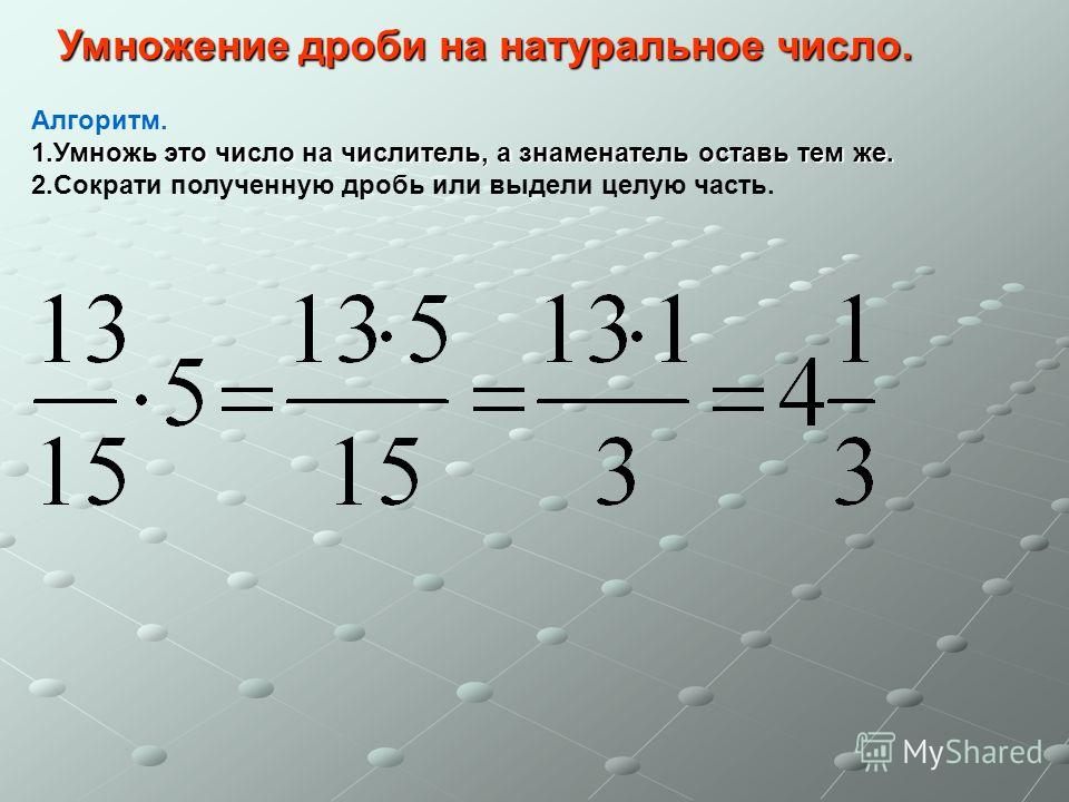 Умножение дроби на натуральное число. Алгоритм. 1.Умножь это число на числитель, а знаменатель оставь тем же. 2.Сократи полученную дробь или выдели целую часть.