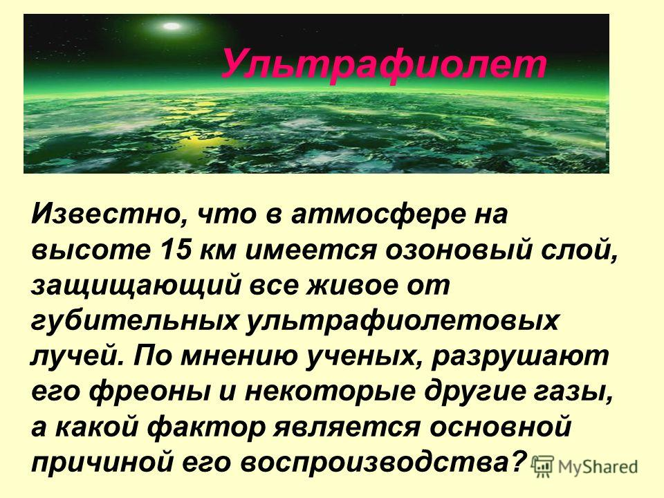 Известно, что в атмосфере на высоте 15 км имеется озоновый слой, защищающий все живое от губительных ультрафиолетовых лучей. По мнению ученых, разрушают его фреоны и некоторые другие газы, а какой фактор является основной причиной его воспроизводства
