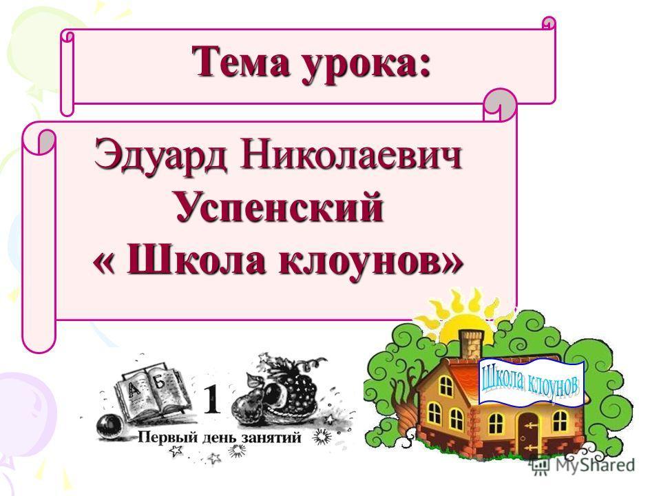 Тема урока: Эдуард Николаевич Успенский « Школа клоунов»
