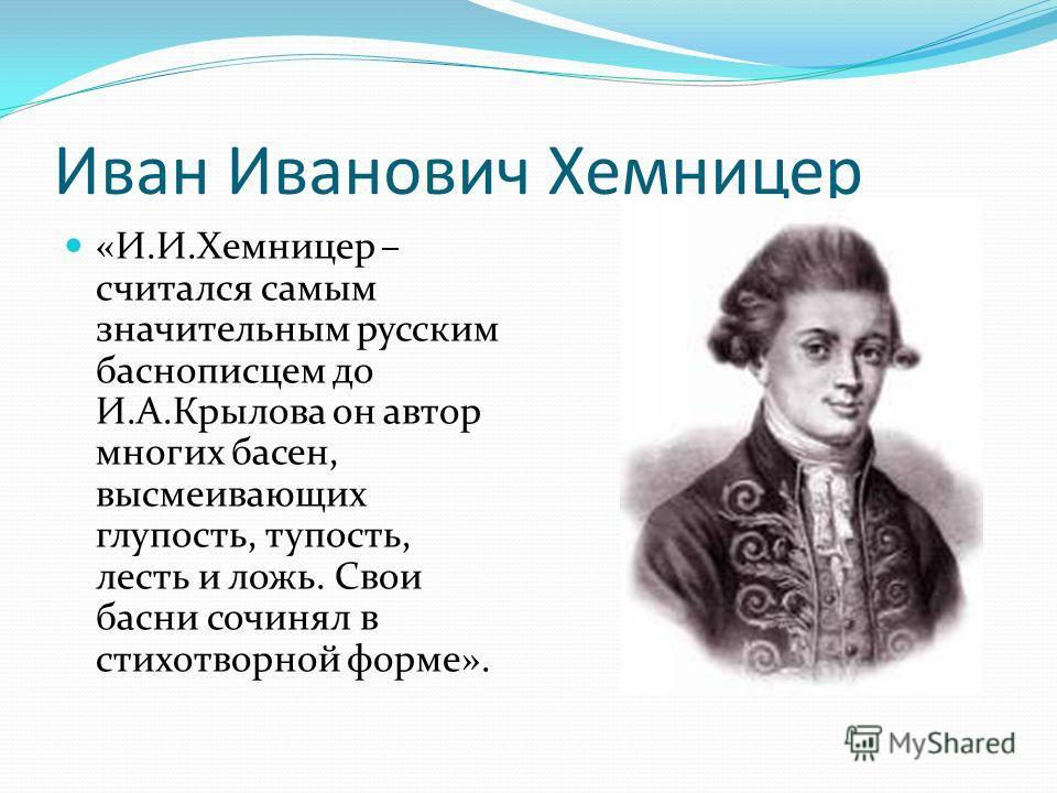 Иван Иванович Хемницер «И.И.Хемницер – считался самым значительным русским баснописцем до И.А.Крылова он автор многих басен, высмеивающих глупость, тупость, лесть и ложь. Свои басни сочинял в стихотворной форме».