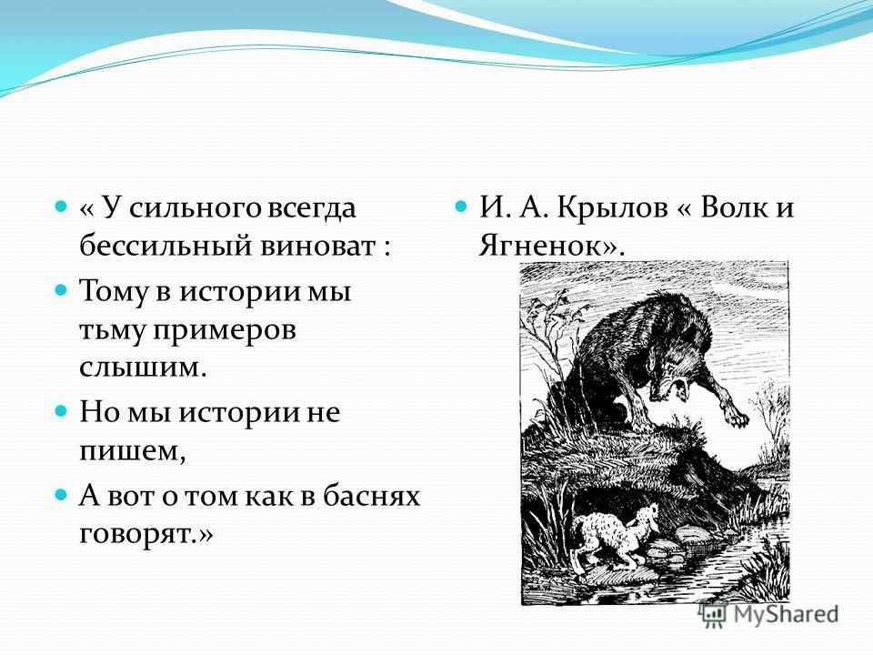 « У сильного всегда бессильный виноват : Тому в истории мы тьму примеров слышим. Но мы истории не пишем, А вот о том как в баснях говорят.» И. А. Крылов « Волк и Ягненок».