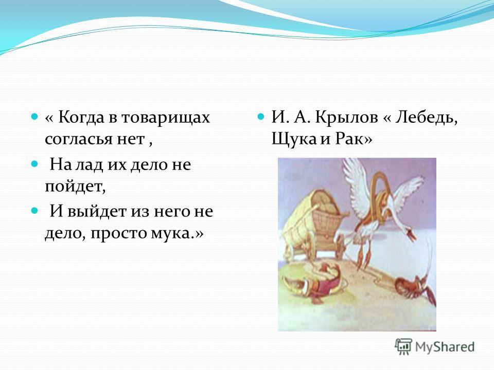 « Когда в товарищах согласья нет, На лад их дело не пойдет, И выйдет из него не дело, просто мука.» И. А. Крылов « Лебедь, Щука и Рак»