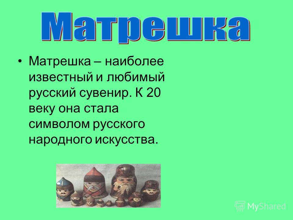 Матрешка – наиболее известный и любимый русский сувенир. К 20 веку она стала символом русского народного искусства.