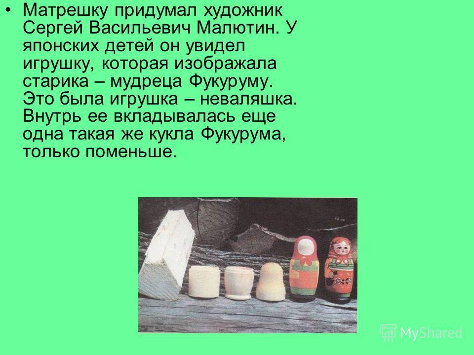 Матрешку придумал художник Сергей Васильевич Малютин. У японских детей он увидел игрушку, которая изображала старика – мудреца Фукуруму. Это была игрушка – неваляшка. Внутрь ее вкладывалась еще одна такая же кукла Фукурума, только поменьше.