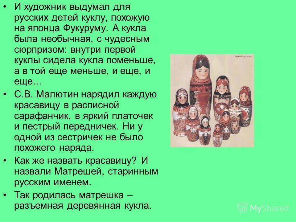 И художник выдумал для русских детей куклу, похожую на японца Фукуруму. А кукла была необычная, с чудесным сюрпризом: внутри первой куклы сидела кукла поменьше, а в той еще меньше, и еще, и еще… С.В. Малютин нарядил каждую красавицу в расписной сараф