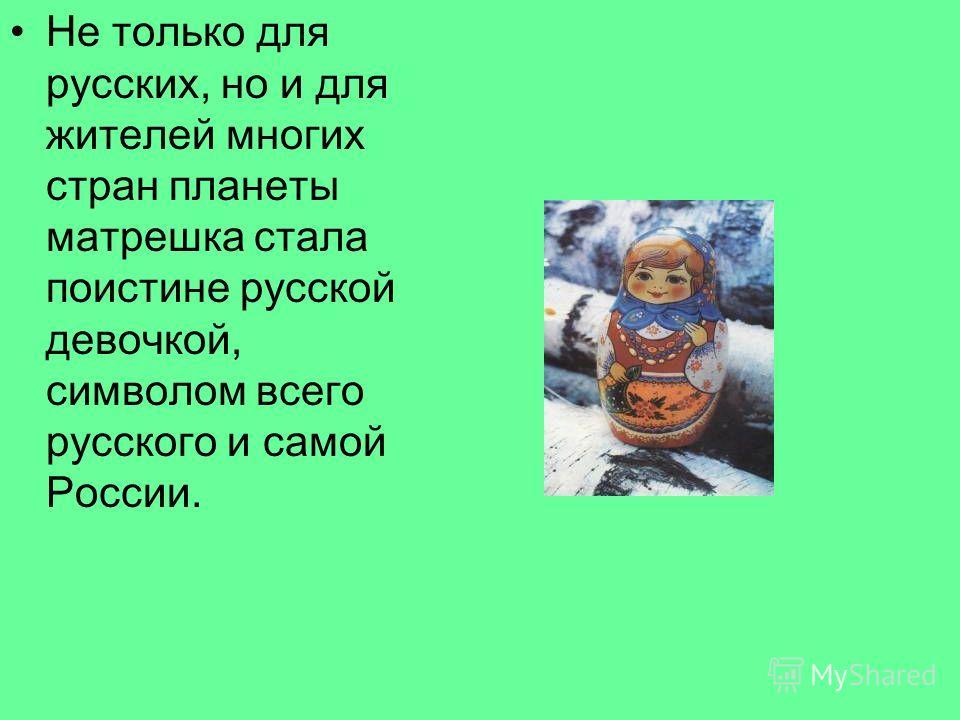 Не только для русских, но и для жителей многих стран планеты матрешка стала поистине русской девочкой, символом всего русского и самой России.