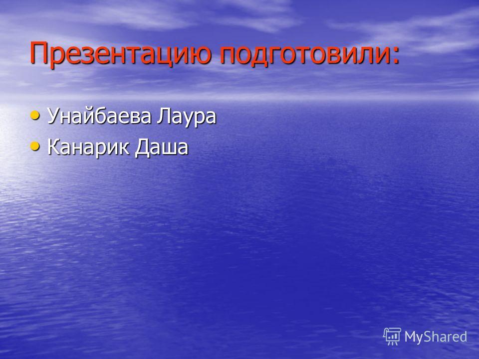 Презентацию подготовили: Унайбаева Лаура Канарик Даша